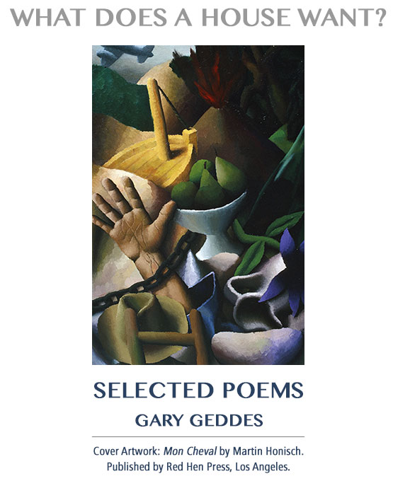 What Does a House Want?: Selected Poems by Gary Geddes. Cover Artwork: Mon Cheval by Martin Honisch. Published by Red Hen Press, Los Angeles.