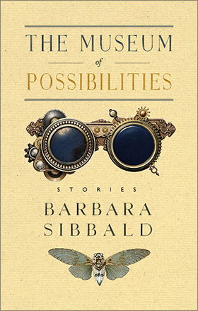 The Museum of Possibilities by Barbara Sibbald. Erin: Porcupine's Quill, 2017.