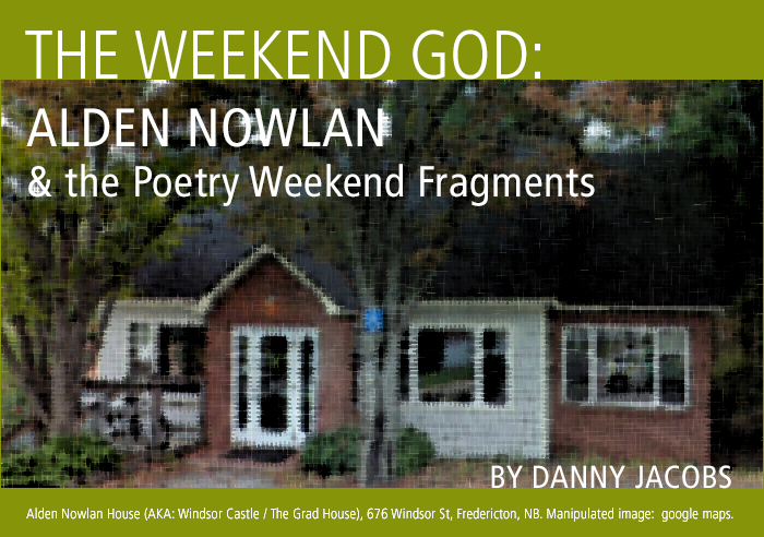 The Weekend God: Alden Nowlan and the Poetry Weekend Fragments by Danny Jacobs. Alden Nowlan House (AKA: Windsor Castle / The Grad House), 676 Windsor St, Fredericton, NB. Manipulated image:  google maps.