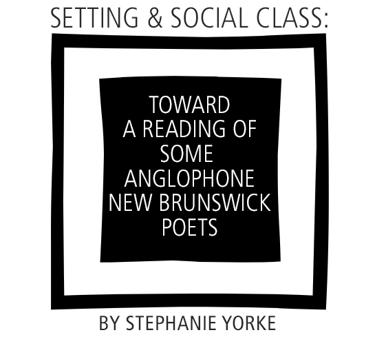Setting and Social Class: Toward a Reading of Some Anglophone New Brunswick Poets by Stephanie Yorke