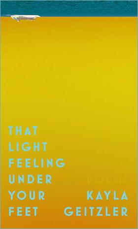 That Light Feeling Under Your Feet by Kayla Geitzler. Edmonton: NeWest Press, 2018.