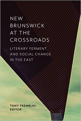 New Brunswick at the Crossroads: Literary Ferment and Social Change in the East, edited by Tony Tremblay. Waterloo: Wilfrid Laurier University Press, 2017.