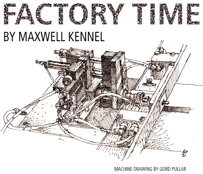 Factory Time by Maxwell Kennel. Drawing of a machine by Gord Pullar.