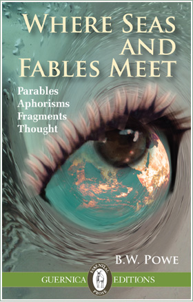 B.W. Powe, Where Seas and Fables Meet: Parables, Aphorisms, Fragments, Thought (Toronto: Guernica, 2015).