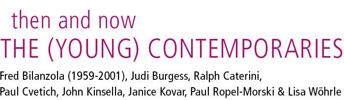 then and now: The Young Contemporaries: Fred Bilanzola (1959-2001), Judi Burgess, Raffaele Caterini, Paul Cvetich, John Kinsella, Janice Kovar, Paul Ropel-Morski and Lisa Wöhrle.