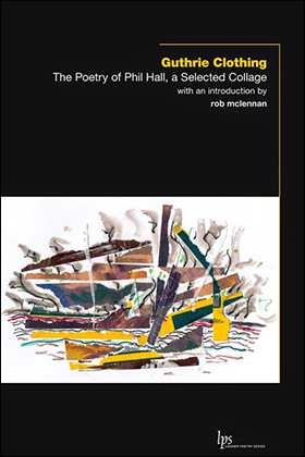 Guthrie Clothing: The Poetry of Phil Hall, a Selected Collage. Waterloo: WLUP, 2015.