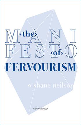 The Manifesto of Fervourism • by Shane Neilson. A Ryga Chapbook, Okanagan College, 2015.