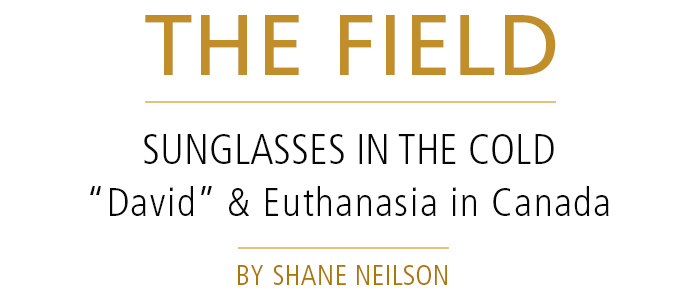 "THE FIELD • SUNGLASSES IN THE COLD: ""David"" and Euthanasia in Canada • by Shane Neilson"