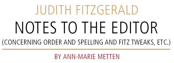 JUDITH FITZGERALD • NOTES TO THE EDITOR (CONCERNING ORDER AND SPELLING AND FITZ TWEAKS, ETC.) • BY ANN-MARIE METTEN