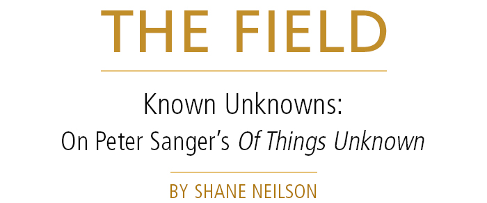 The Field • Known Unknowns: On Peter Sanger's Of Things Unknown • by Shane Neilson