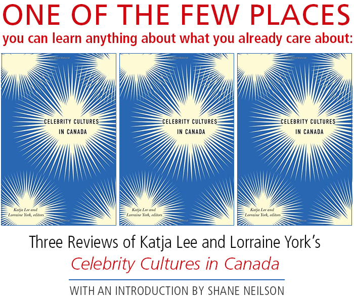 ONE OF THE FEW PLACES you can learn anything about what you already care about: Three Reviews of Katja Lee and Lorraine York's Celebrity Cultures in Canada • with an Introduction by Shane Neilson
