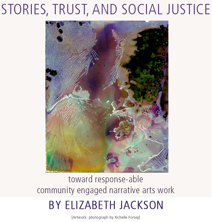 Stories, Trust, And Social Justice: toward response-able community engaged narrative arts work by Elizabeth Jackson. Artwork: photograph by Richelle Forsey.