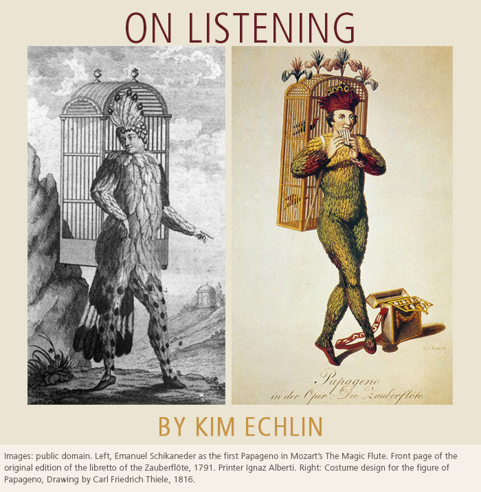 On Listening • by Kim Echlin. Images: public domain. Left, Emanuel Schikaneder as the first Papageno in Mozart's The Magic Flute. Front page of the original edition of the libretto of the Zauberflöte, 1791. Printer Ignaz Alberti. Right: Costume design for the figure of Papageno, Drawing by Carl Friedrich Thiele, 1816.