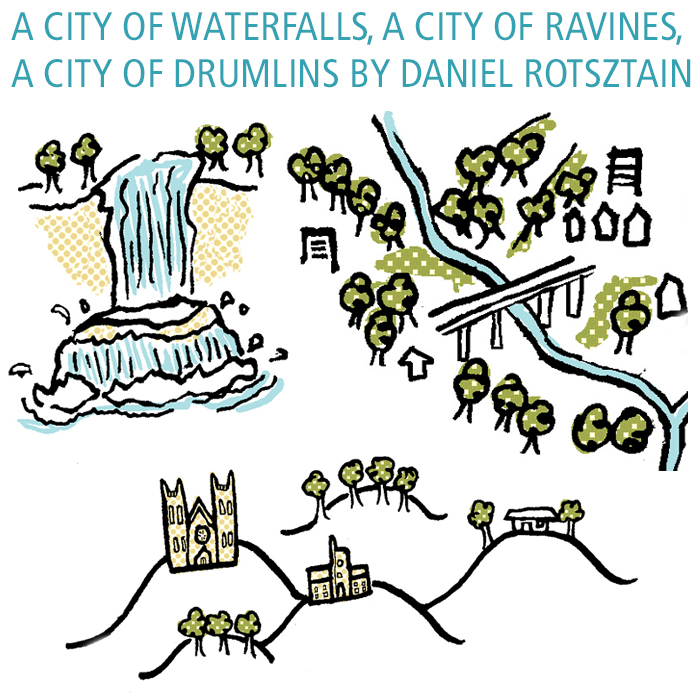 TWO MAPS: A CITY OF WATERFALLS, A CITY OF RAVINES, A CITY OF DRUMLINS BY DANIEL ROTSZTAIN