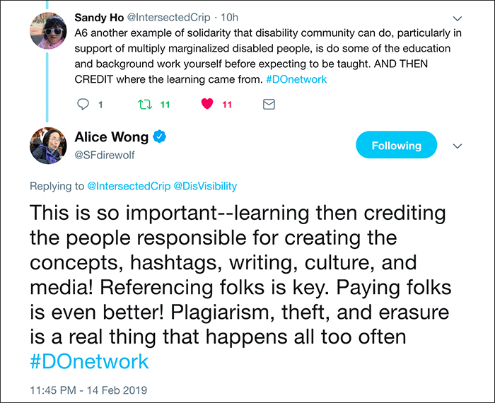 Image of a twitter conversation between Sandy Ho and Alice Wong / Sandy Ho (@IntersectedCrip): Another example of solidarity that disability community can do, particularly in support of multiply-marginalized disabled people, is do some of the education and background work yourself before expecting to be taught. AND THEN CREDIT where the learning came from. / Alice Wong (@SFdirewolf): This is so important – learning then crediting the people responsible for creating the concepts, hashtags, writing, culture, and media! Referencing folks is key. Paying folks is even better! Plagiarism, theft, and erasure is a real thing that happens all too often. / –#AccessIsLove, and #DONetwork Twitter conversation with Mia Mingus, Alice Wong and Sandy Ho, 14 Feb 2019